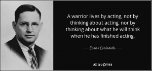 quote-a-warrior-lives-by-acting-not-by-thinking-about-acting-nor-by-thinking-about-what-he-carlos-castaneda-57-15-54